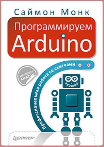 Саймон Монк. Программируем Arduino. Профессиональная работа со скетчами