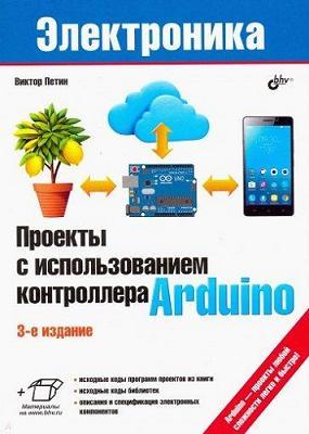 Проекты с использованием контроллера Arduino. 3-е издание. Петин В.А.
